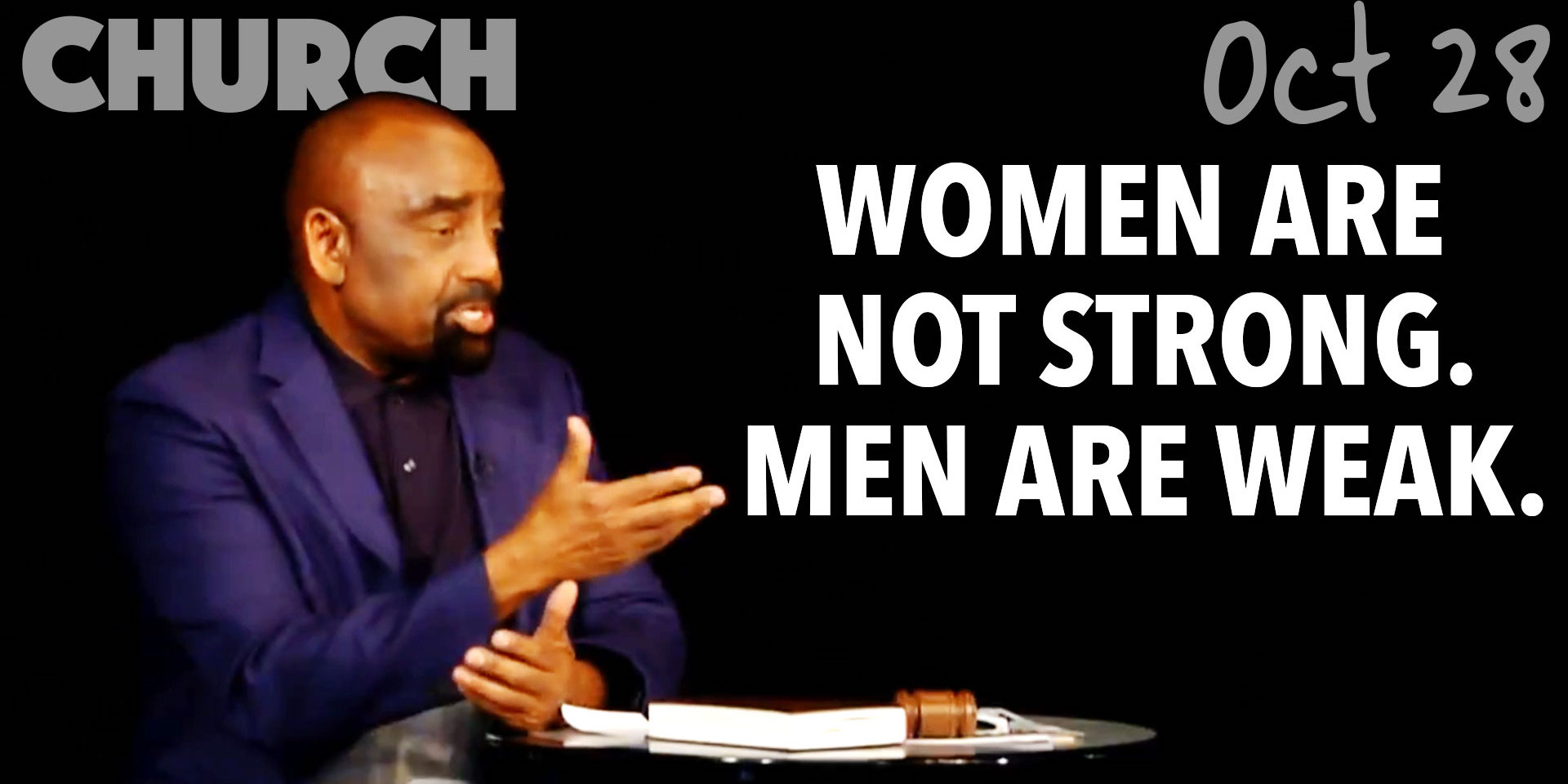 Women are not strong; men are weak (Church Oct 28)