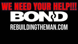 We Need Your Help! BOND - rebuildingtheman.com