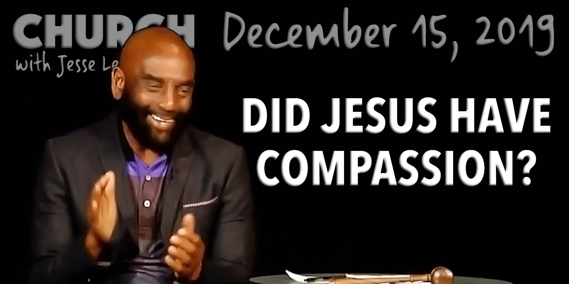 Did Jesus Have Compassion? (Church, Dec 15, 2019)