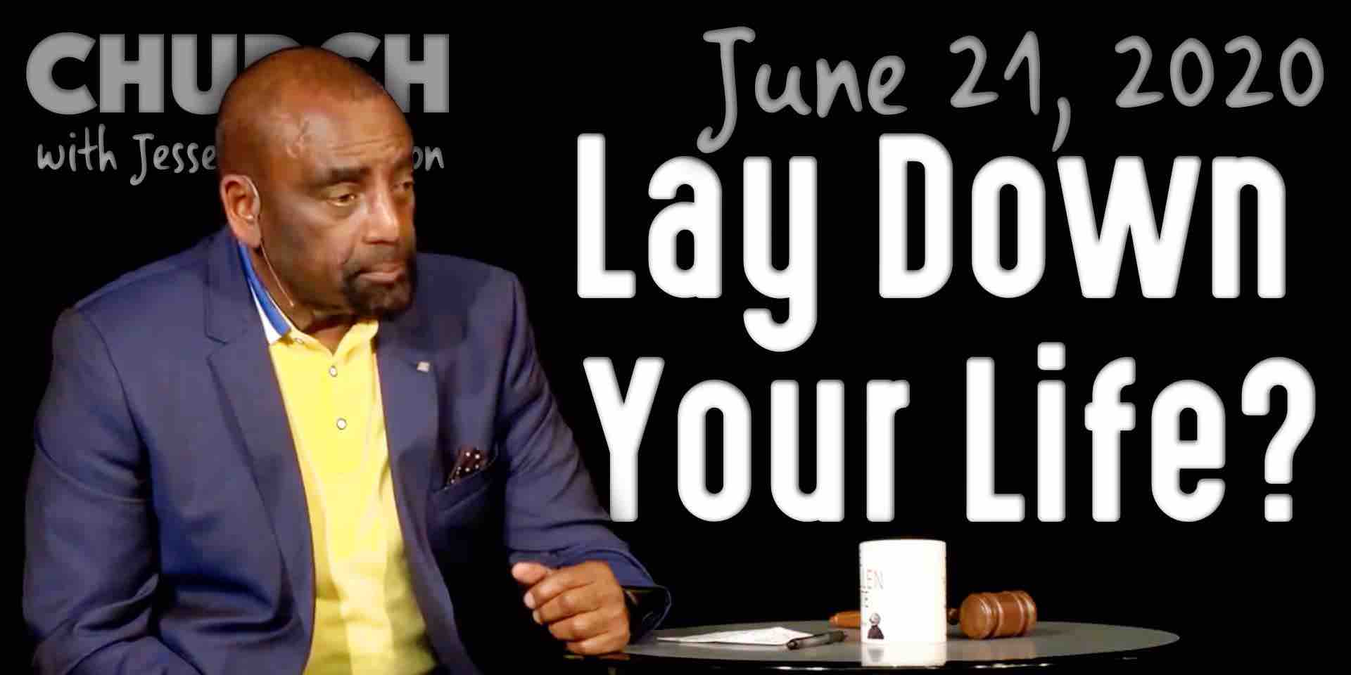Lay Down Your Life? (Church 6/21/20)