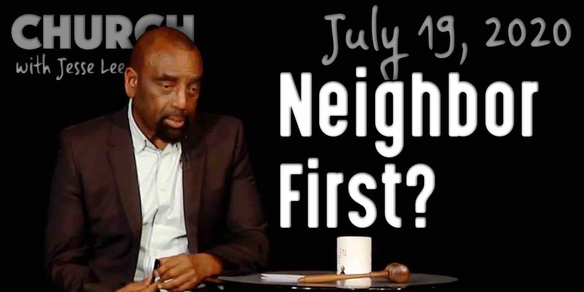 Neighbor First? (Church 7/19/20)