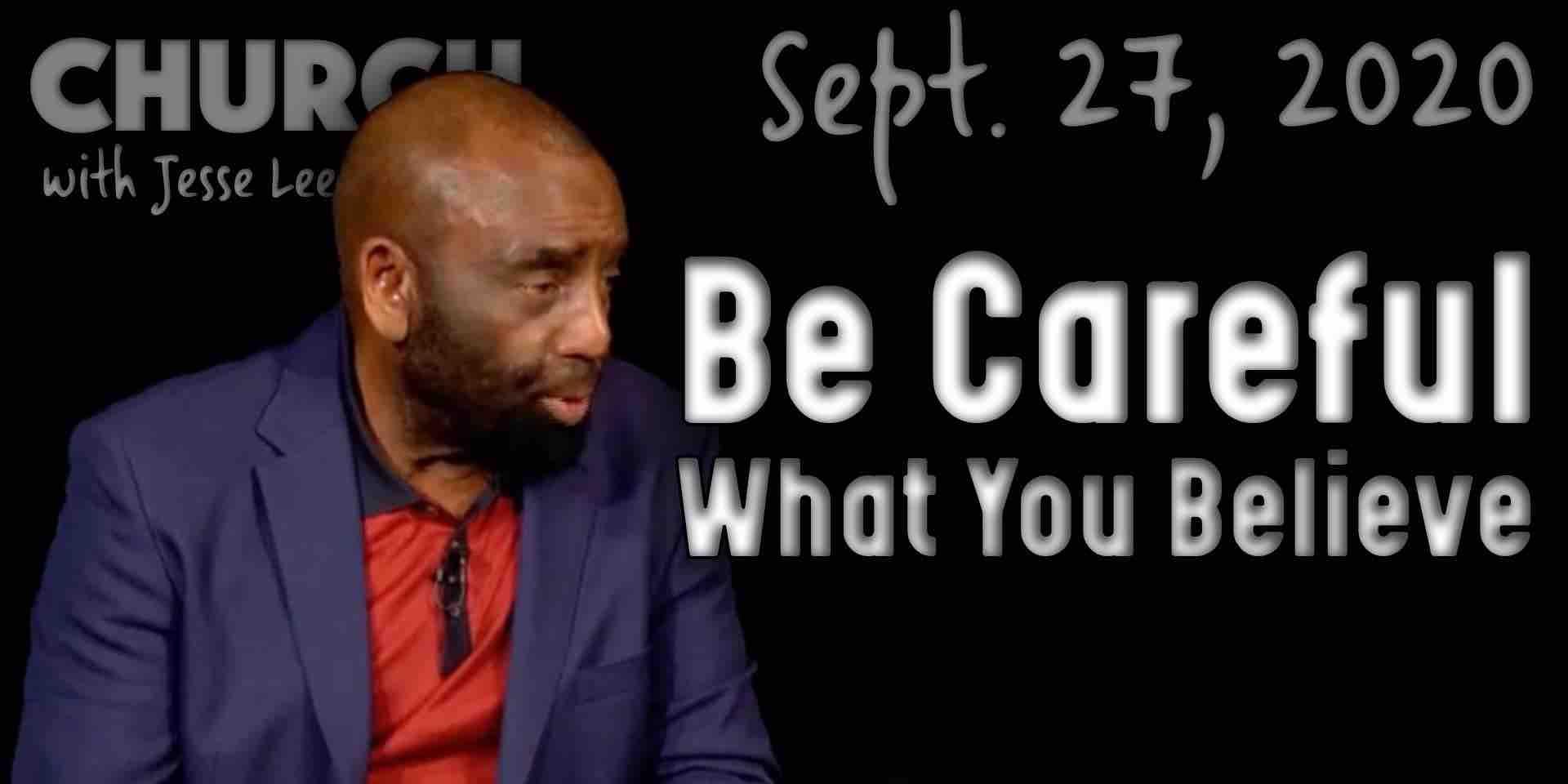 Be Careful What You Believe (Church 9/27/20)