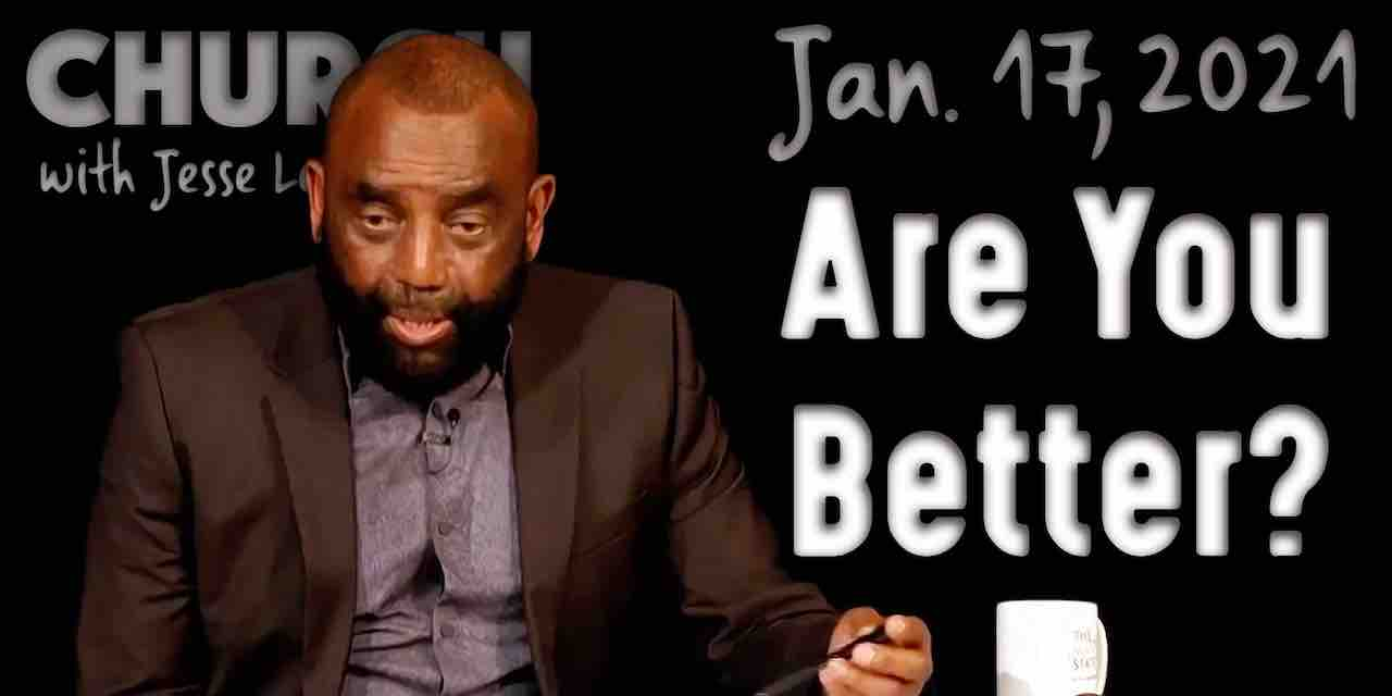 Church January 17, 2021: Are You Better?