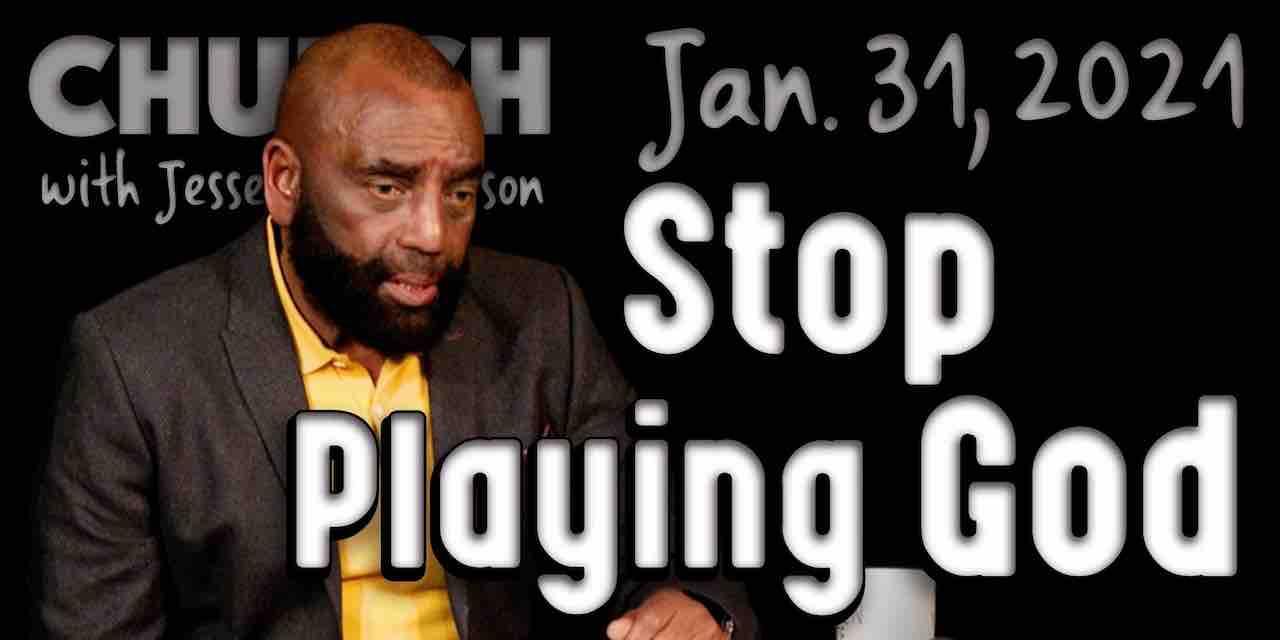 Church Jan 31, 2021: Stop Playing God