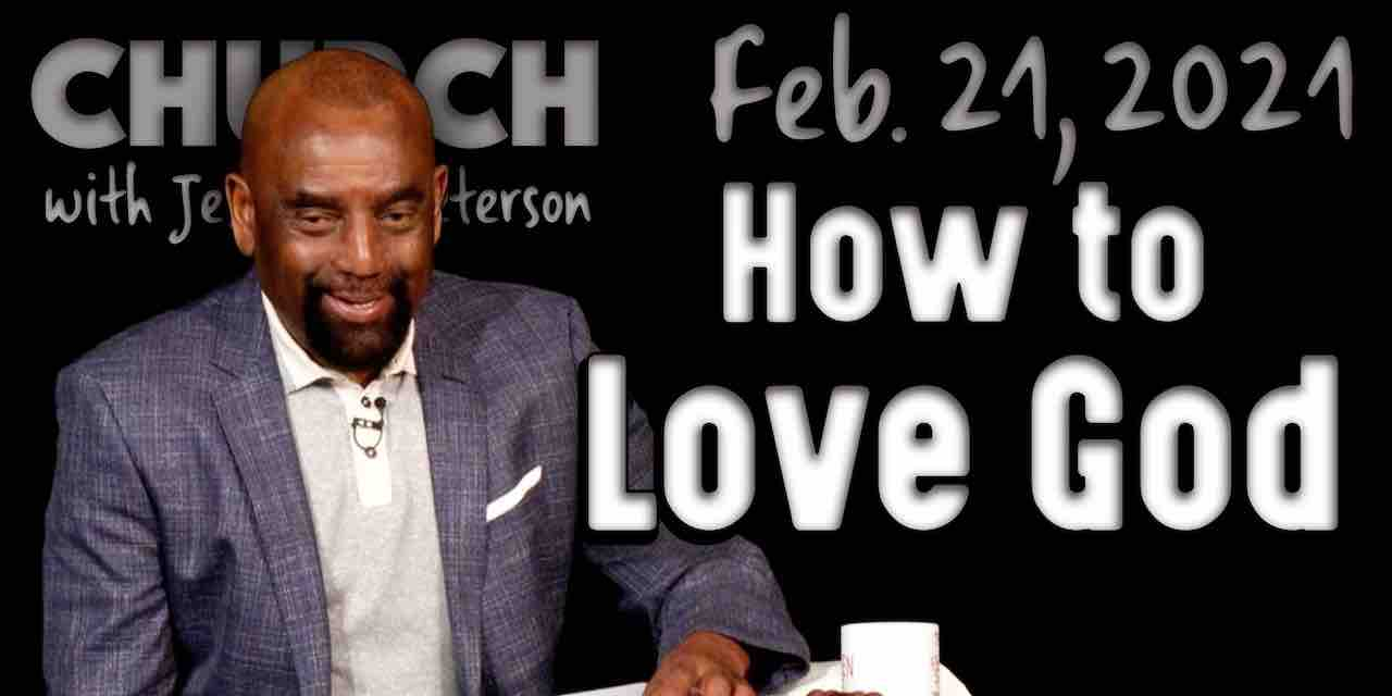 Church Feb 21, 2021: How to Love God