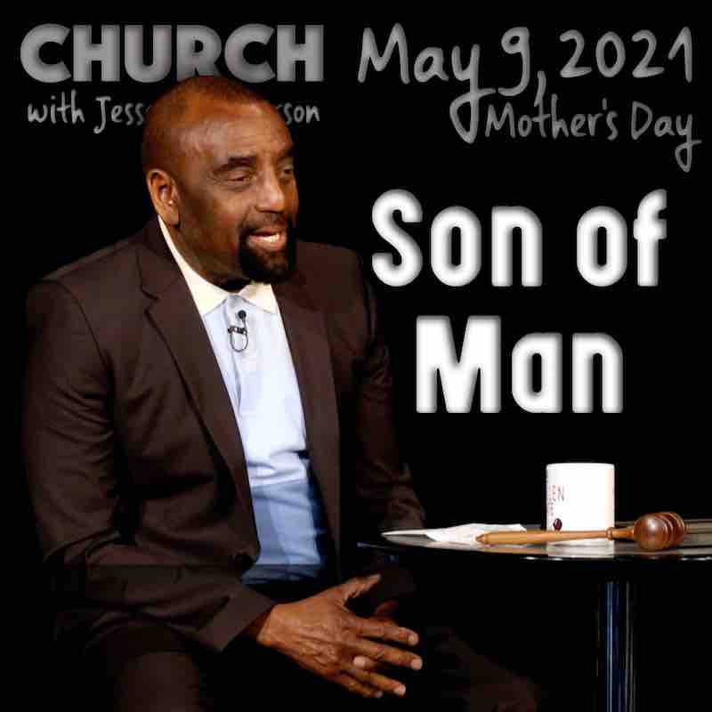 Church May 9, 2021 (Mother's Day) about the Son of Man