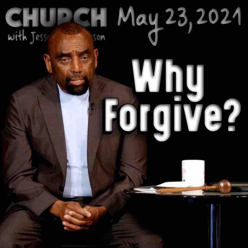 Church, May 23, 2021: Why Forgive?