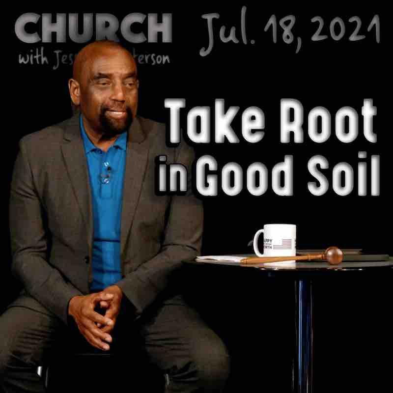 Church July 18, 2021: Take Root in Good Soil