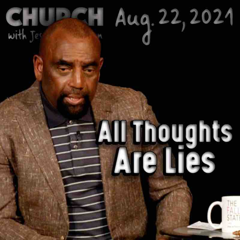Church August 22, 2021: All Thoughts Are Lies